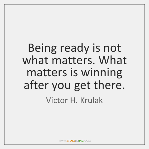 Being ready is not what matters. What matters is winning after you ...