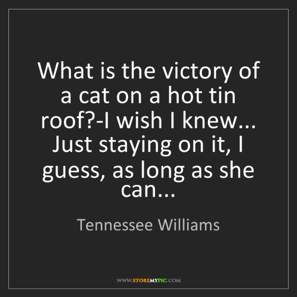 Tennessee Williams: What is the victory of a cat on a hot tin roof?-I wish...