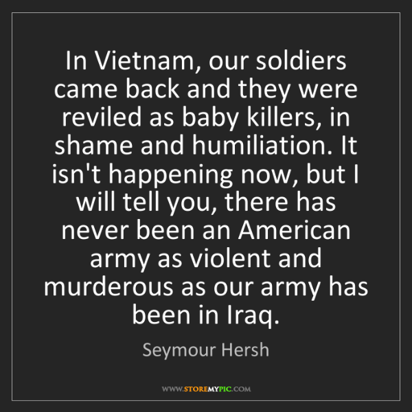 Seymour Hersh: In Vietnam, our soldiers came back and they were reviled...