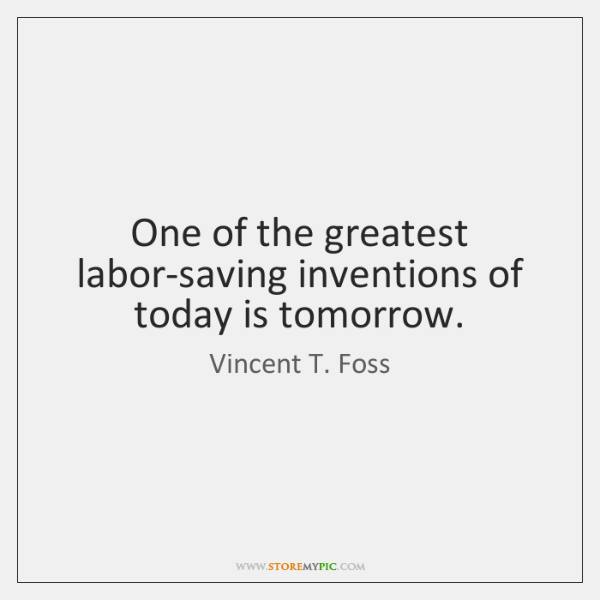 One of the greatest labor-saving inventions of today is tomorrow.