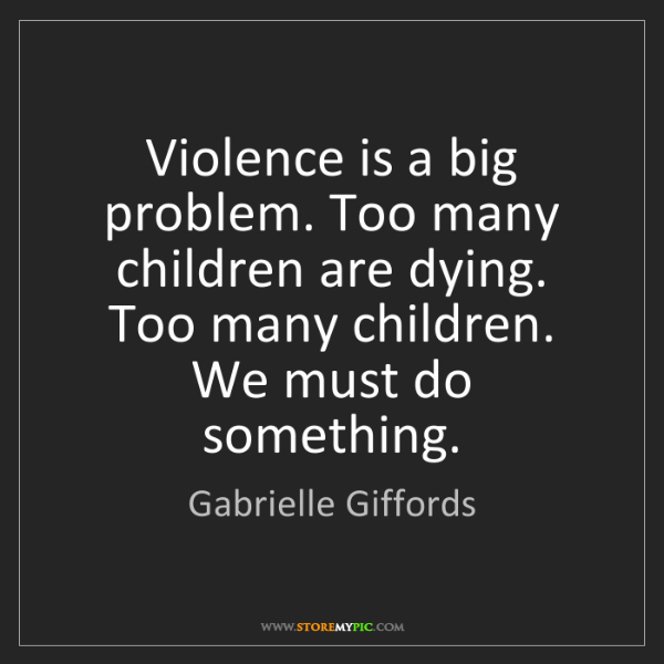 Gabrielle Giffords: Violence is a big problem. Too many children are dying....