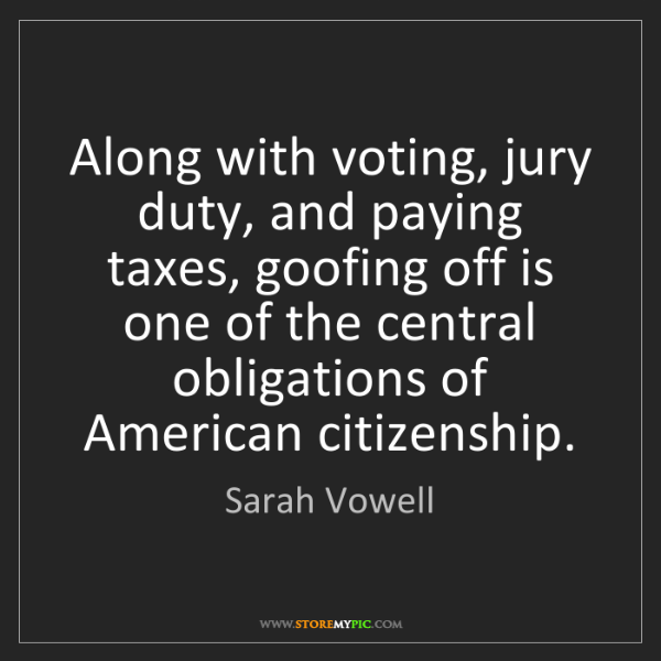 Sarah Vowell: Along with voting, jury duty, and paying taxes, goofing...