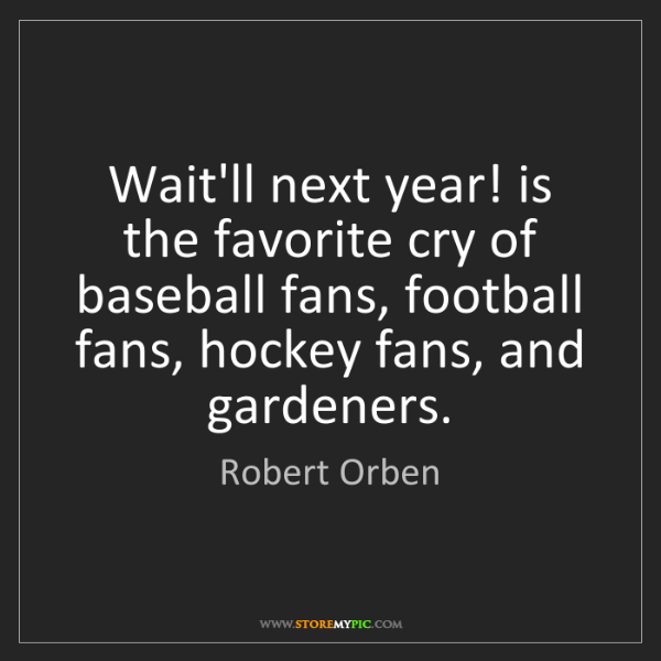 Robert Orben: Wait'll next year! is the favorite cry of baseball fans,...