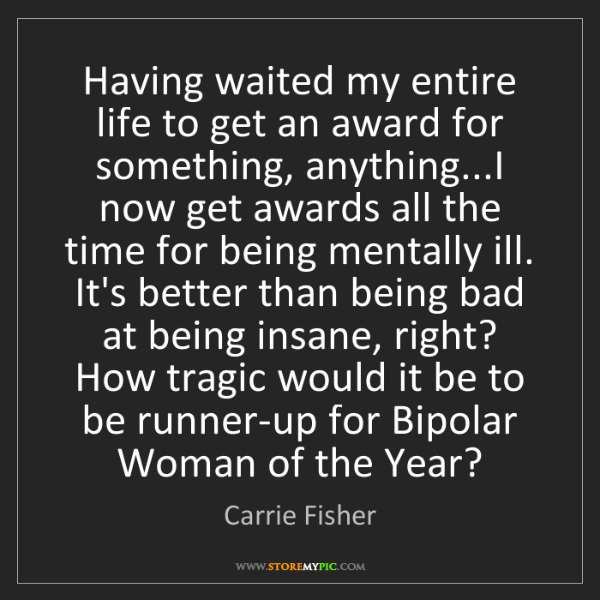 Carrie Fisher: Having waited my entire life to get an award for something,...