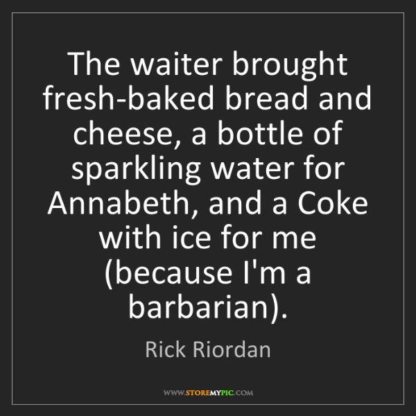 Rick Riordan: The waiter brought fresh-baked bread and cheese, a bottle...