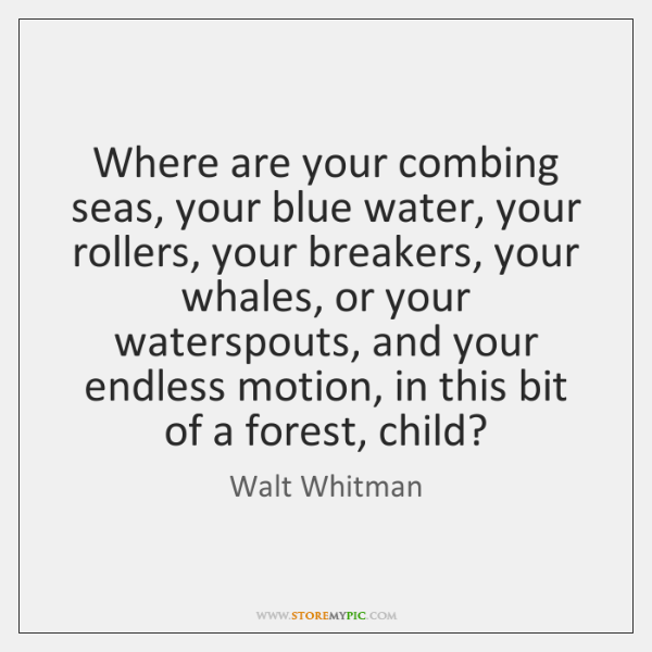 Where are your combing seas, your blue water, your rollers, your breakers, ...
