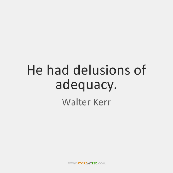He had delusions of adequacy.
