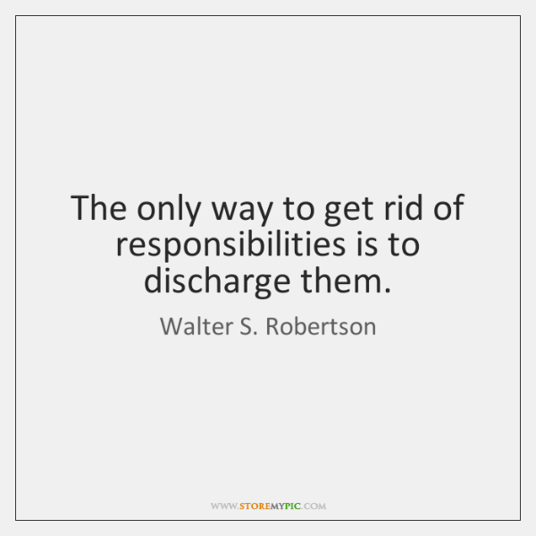 The only way to get rid of responsibilities is to discharge them.