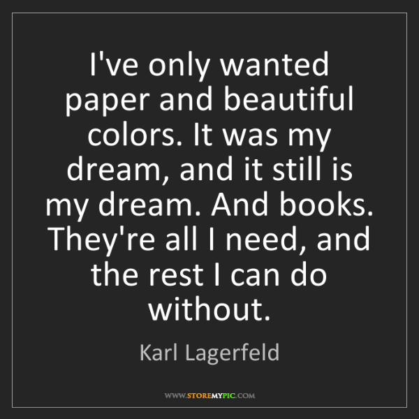 Karl Lagerfeld: I've only wanted paper and beautiful colors. It was my...