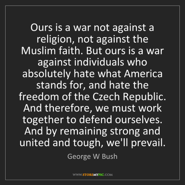 George W Bush: Ours is a war not against a religion, not against the...