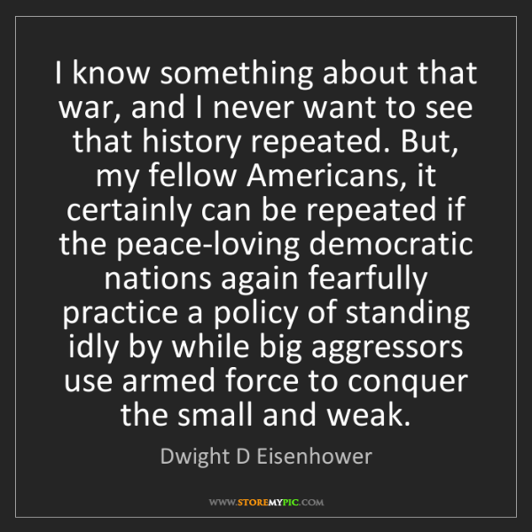 Dwight D Eisenhower: I know something about that war, and I never want to...
