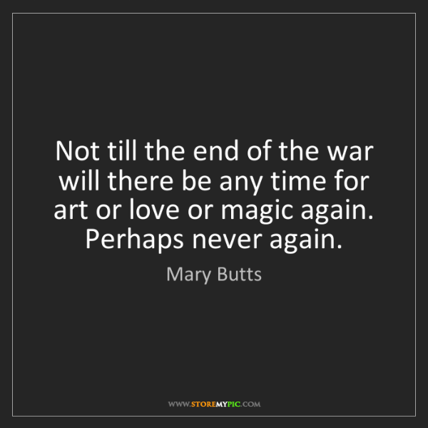 Mary Butts: Not till the end of the war will there be any time for...