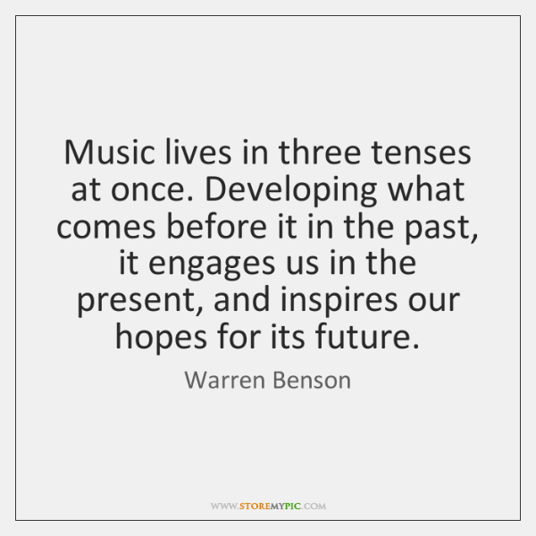 Music lives in three tenses at once. Developing what comes before it ...