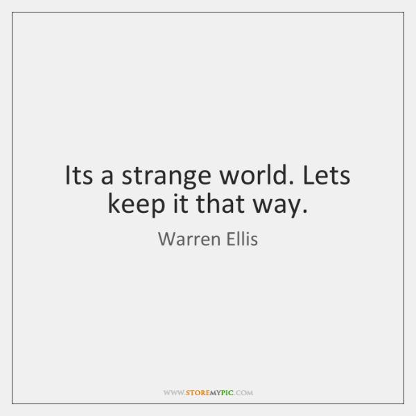 Its a strange world. Lets keep it that way.