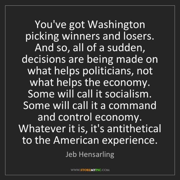Jeb Hensarling: You've got Washington picking winners and losers. And...