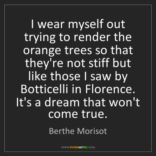 Berthe Morisot: I wear myself out trying to render the orange trees so...