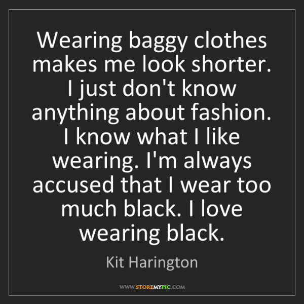 Kit Harington: Wearing baggy clothes makes me look shorter. I just don't...