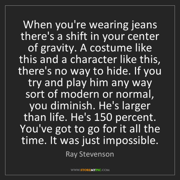 Ray Stevenson: When you're wearing jeans there's a shift in your center...