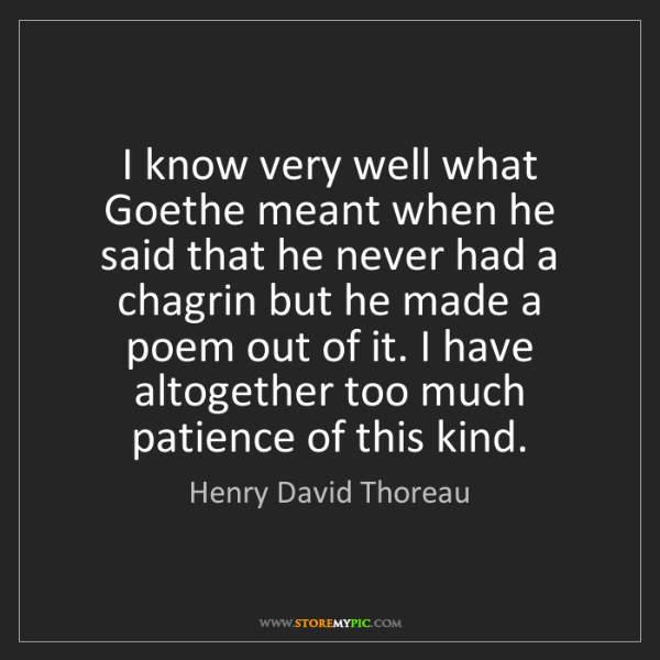 Henry David Thoreau: I know very well what Goethe meant when he said that...