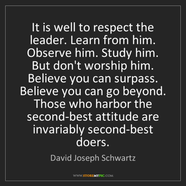 David Joseph Schwartz: It is well to respect the leader. Learn from him. Observe...