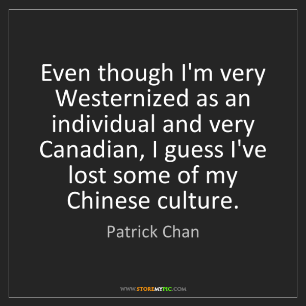 Patrick Chan: Even though I'm very Westernized as an individual and...