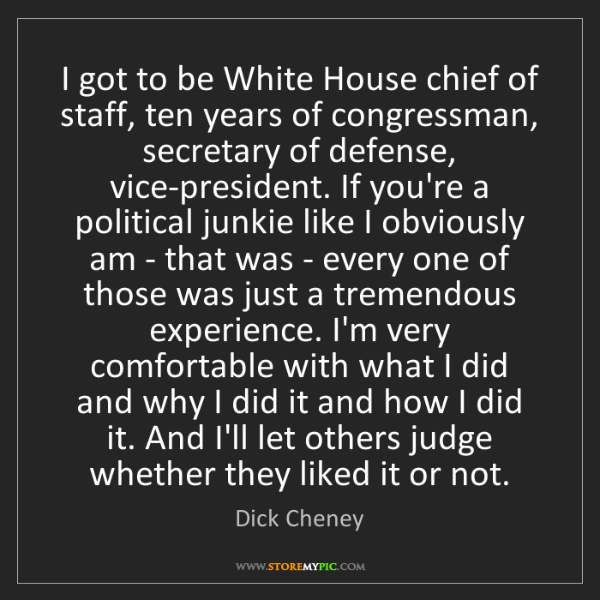 Dick Cheney: I got to be White House chief of staff, ten years of...
