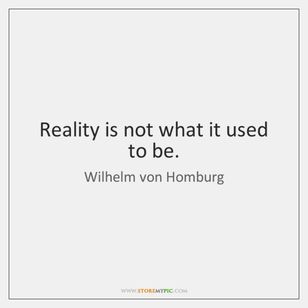 Reality is not what it used to be.