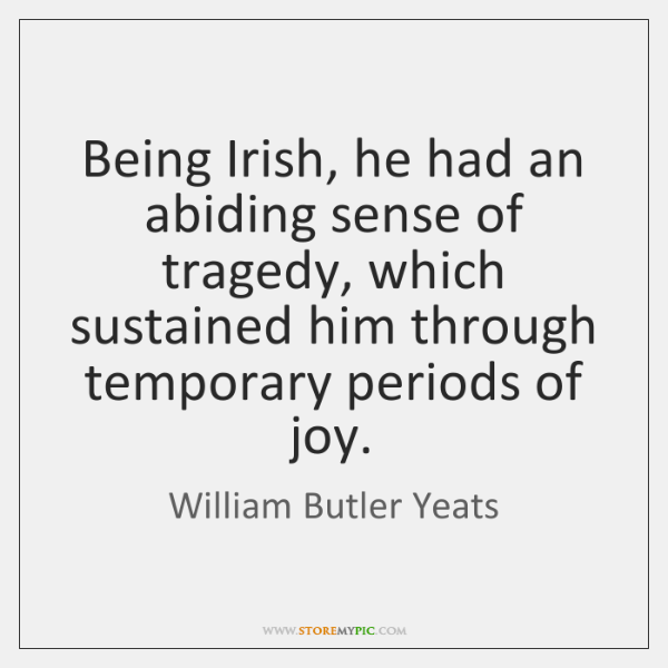 Being Irish, he had an abiding sense of tragedy, which sustained him ...