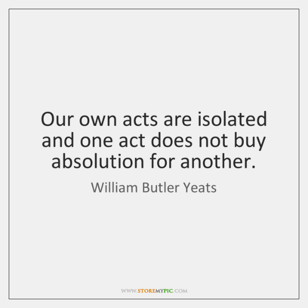 Our own acts are isolated and one act does not buy absolution ...