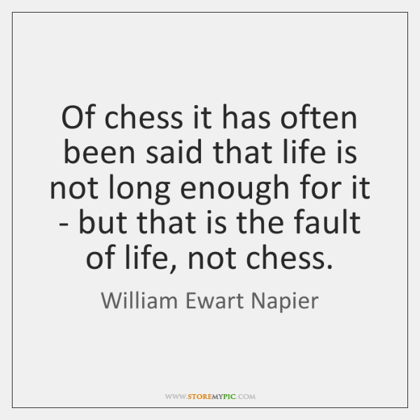Of chess it has often been said that life is not long ...