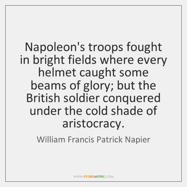 Napoleon's troops fought in bright fields where every helmet caught some beams ...