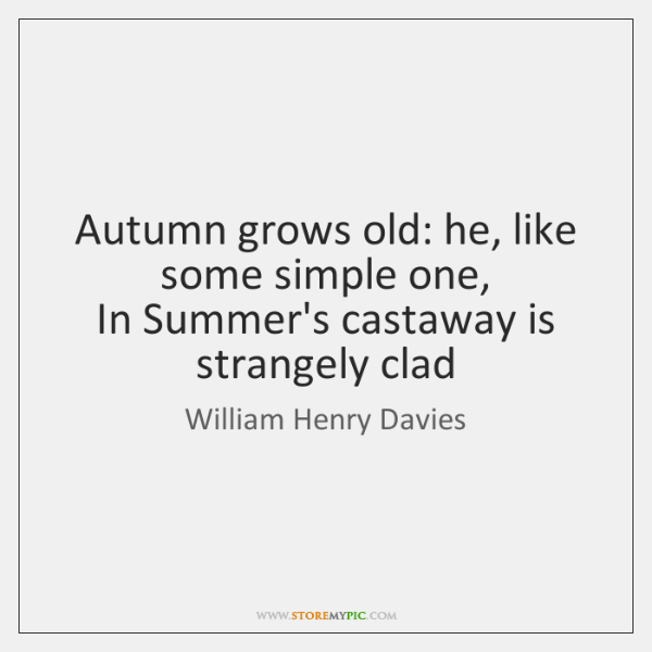 Autumn grows old: he, like some simple one,   In Summer's castaway is ...