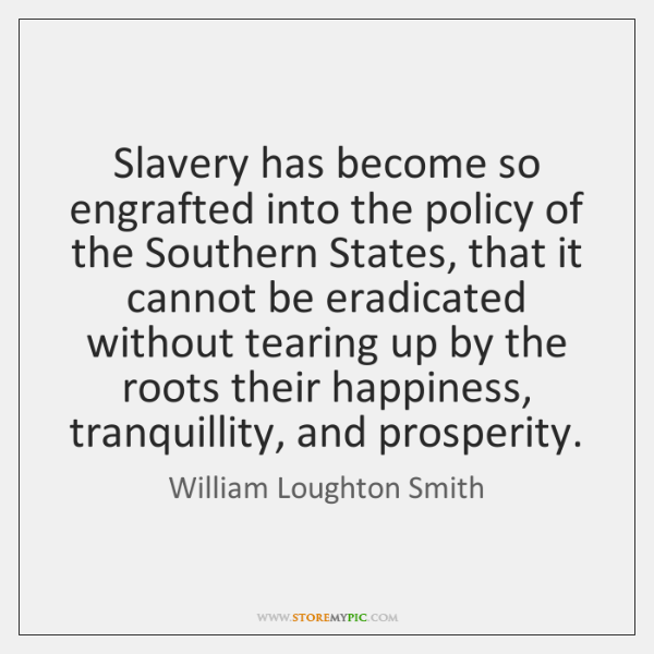 Slavery has become so engrafted into the policy of the Southern States, ...