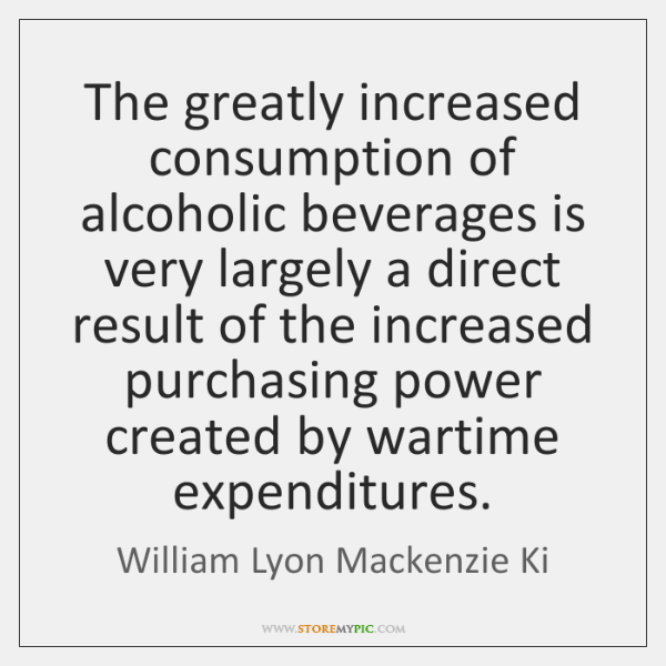 The greatly increased consumption of alcoholic beverages is very largely a direct ...
