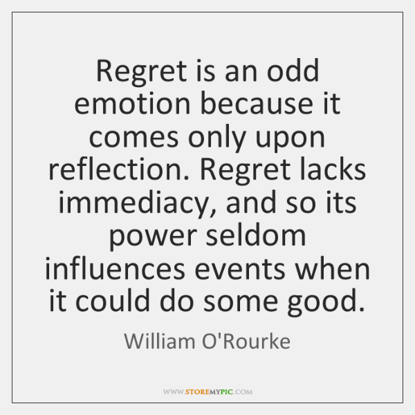 Regret is an odd emotion because it comes only upon reflection. Regret ...
