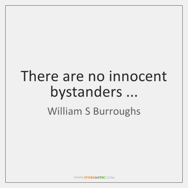 There are no innocent bystanders ...