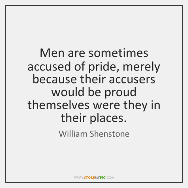 Men are sometimes accused of pride, merely because their accusers would be ...