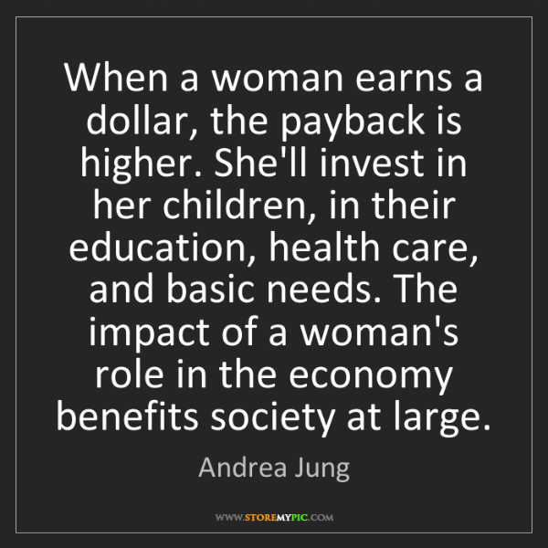 Andrea Jung: When a woman earns a dollar, the payback is higher. She'll...