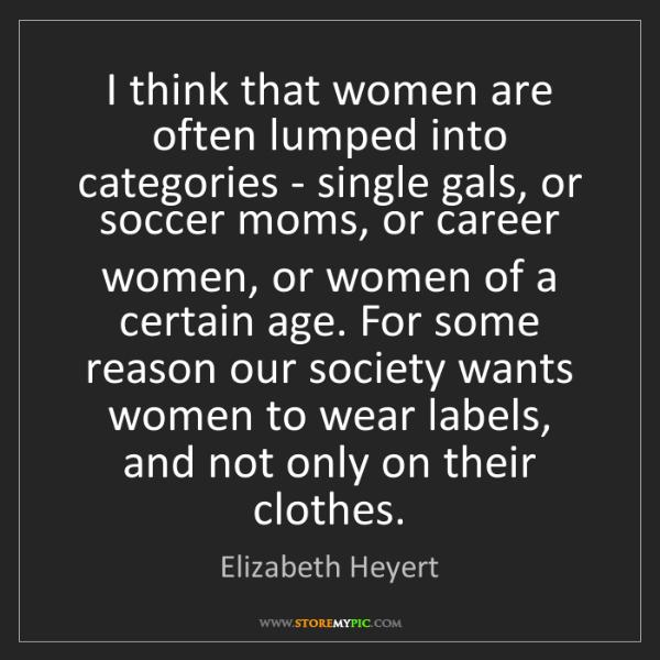 Elizabeth Heyert: I think that women are often lumped into categories -...
