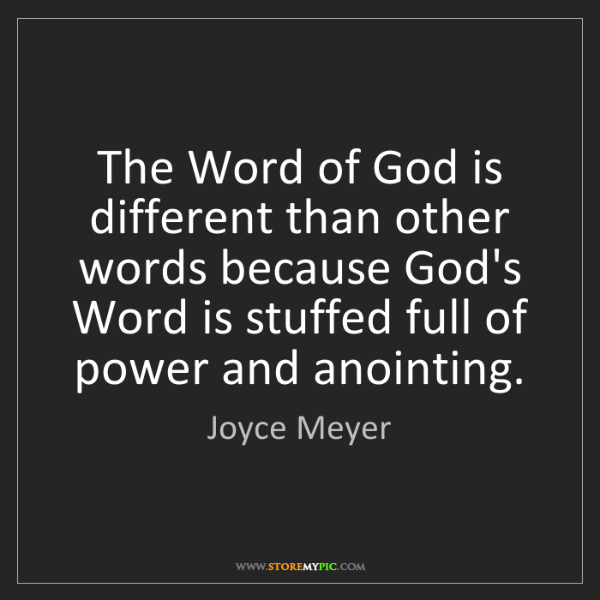 Joyce Meyer: The Word of God is different than other words because...