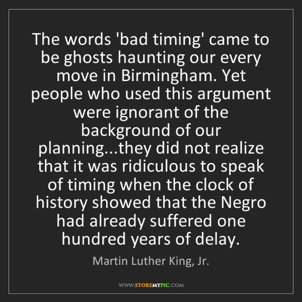 Martin Luther King, Jr.: The words 'bad timing' came to be ghosts haunting our...