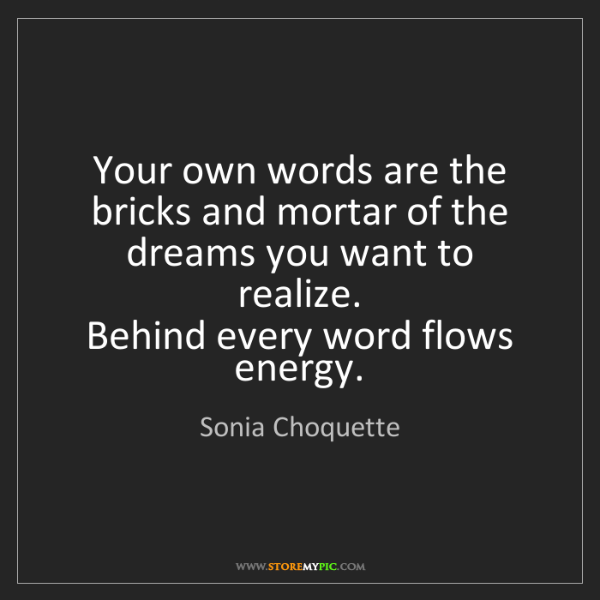 Sonia Choquette: Your own words are the bricks and mortar of the dreams...