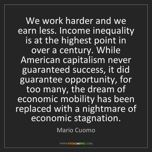 Mario Cuomo: We work harder and we earn less. Income inequality is...