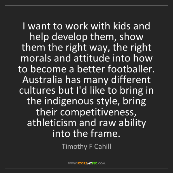 Timothy F Cahill: I want to work with kids and help develop them, show...
