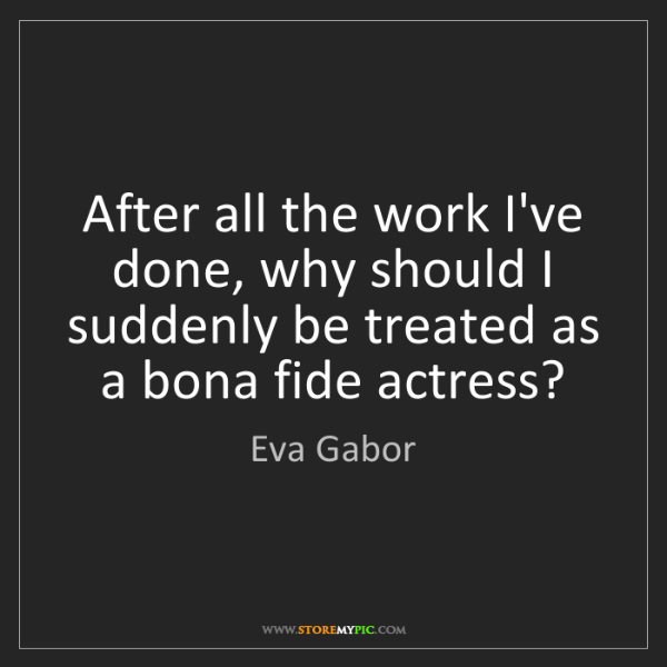 Eva Gabor: After all the work I've done, why should I suddenly be...