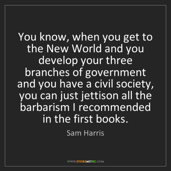 Sam Harris: You know, when you get to the New World and you develop...