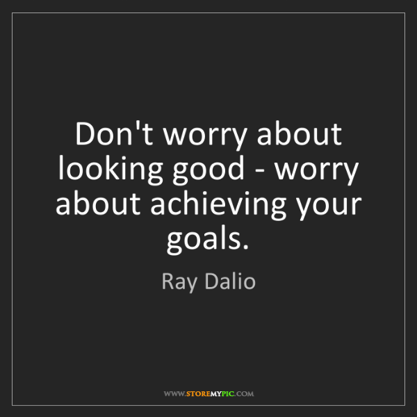 Ray Dalio: Don't worry about looking good - worry about achieving...