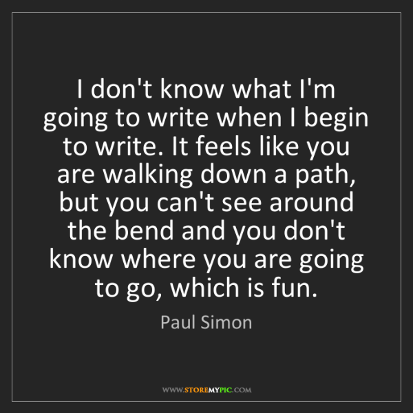 Paul Simon: I don't know what I'm going to write when I begin to...