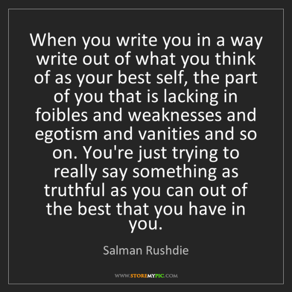 Salman Rushdie: When you write you in a way write out of what you think...
