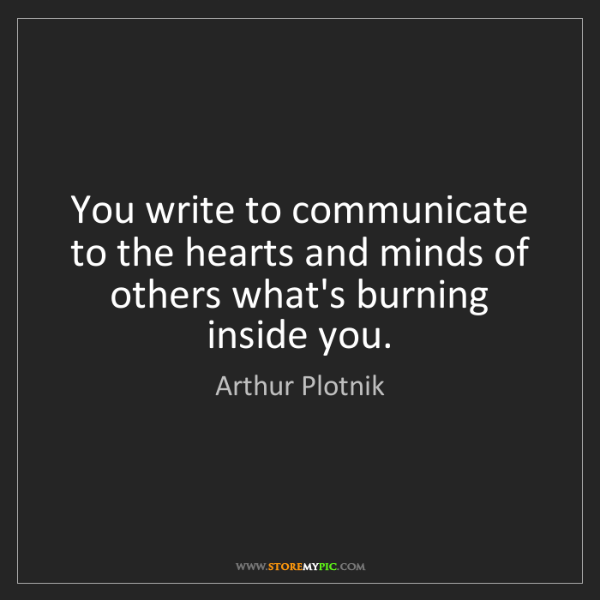 Arthur Plotnik: You write to communicate to the hearts and minds of others...